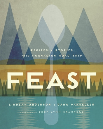 Feast - Recipes and Stories from a Canadian Road Trip ebook by Lindsay Anderson,Dana VanVeller