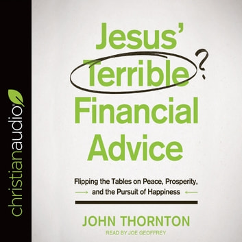 Jesus' Terrible Financial Advice - Flipping the Tables on Peace, Prosperity, and the Pursuit of Happiness audiobook by John Thornton
