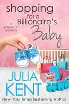 Shopping for a Billionaire's Baby - Romantic Comedy ebook by Julia Kent