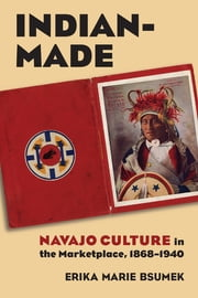 Indian-Made - Navajo Culture in the Marketplace, 1868-1940 ebook by Erika Bsumek