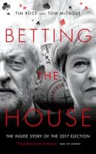 Betting The House - The Inside Story of the 2017 Election ebook by Tom McTague, Tim Ross