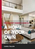 The Property Insider's Guide to A Home of Your Own: When, Which & How ebook by Carol Tallon