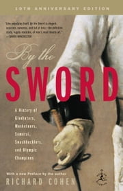 By the Sword - A History of Gladiators, Musketeers, Samurai, Swashbucklers, and Olympic Champions ebook by Richard Cohen