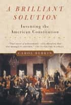 A Brilliant Solution - Inventing the American Constitution ebook by Carol Berkin