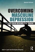 Overcoming Masculine Depression - The Pain Behind the Mask ebook by John Lynch, John R. Lynch, Christopher Kilmartin