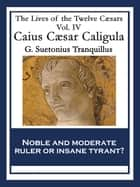 Caius Caesar Caligula - The Lives of the Twelve Caesars Vol. IV ebook by Gaius Suetonius Tranquillus