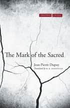 The Mark of the Sacred ebook by Jean-Pierre Dupuy, M. B. DeBevoise