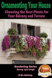 Ornamenting Your House: Choosing the Best Plants for Your Balcony and Terrace ebook by Dueep Jyot Singh