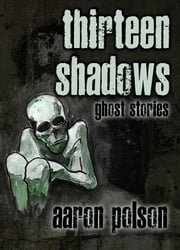 Thirteen Shadows: Ghost Stories ebook by Aaron Polson