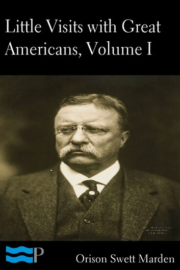 Little Visits with Great Americans, Volume I of II ebook by Orison Swett Marden