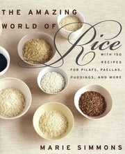 The Amazing World of Rice - with 150 Recipes for Pilafs, Paellas, Puddings, and More ebook by Marie Simmons