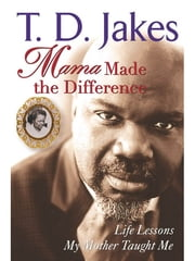 Mama Made The Difference - Life Lessons My Mother Taught Me ebook by T. D. Jakes