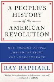 A People's History of the American Revolution - How Common People Shaped the Fight for Independence ebook by Ray Raphael