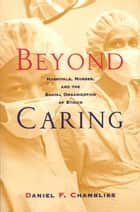 Beyond Caring - Hospitals, Nurses, and the Social Organization of Ethics ebook by Daniel F. Chambliss