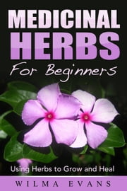 Medicinal Herbs For Beginners: Using Herbs to Grow and Heal ebook by Wilma Evans