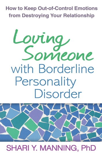 Loving Someone with Borderline Personality Disorder - How to Keep Out-of-Control Emotions from Destroying Your Relationship ebook by Shari Y. Manning, PhD