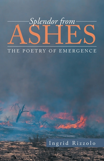 Splendor from Ashes - The Poetry of Emergence ebook by Ingrid Rizzolo