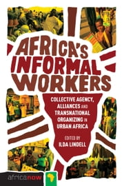 Africa's Informal Workers - Collective Agency, Alliances and Transnational Organizing in Urban Africa ebook by Ilda Lindell