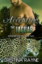 Accepting the Jaguar (Riverford Shifters Book Two) ebook by Cristina Rayne