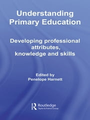 Understanding Primary Education - Developing Professional Attributes, Knowledge and Skills ebook by Penelope Harnett