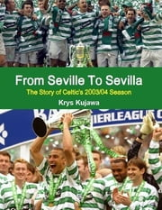From Seville To Sevilla: The Story of Celtic's 2003/04 Season ebook by Krys Kujawa