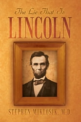 The Lie That Is Lincoln ebook by Stephen Miklosik, M.D.