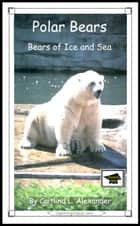 Polar Bears: Bears of Ice and Sea: Educational Version ebook by Caitlind L. Alexander