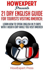 21 Day English Guide for Tourists Visiting America: Learn How to Speak English in 21 Days With 1 Hour a Day While You Visit America ebook by HowExpert