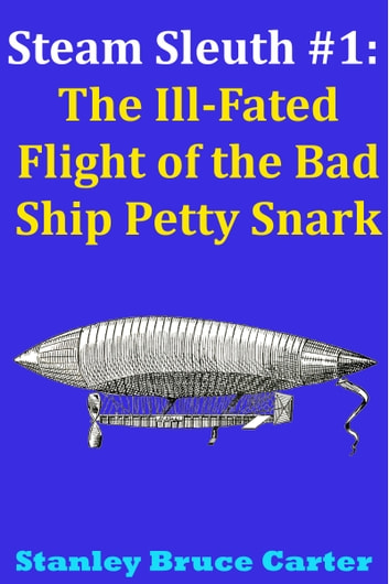Steam Sleuth #1: The Ill Fated Flight of the Bad Ship Petty Snark ebook by Stanley Bruce Carter