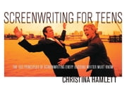 Screenwriting for Teens - The 100 Principles of Screenwriting Every Budding Writer Must Know ebook by Christina Hamlett