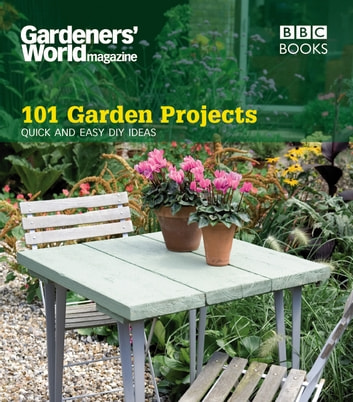 Gardeners' World: 101 Garden Projects - Quick and Easy DIY Ideas ebook by Helena Caldon