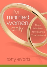 For Married Women Only - Three Principles for Honoring Your Husband ebook by Tony Evans
