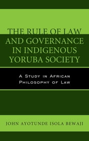 The Rule of Law and Governance in Indigenous Yoruba Society - A Study in African Philosophy of Law ebook by John Ayotunde Isola Bewaji