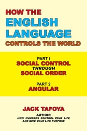 How the English Language Controls the World - Part One: Social Control Through Social Order/Part Two: Angular ebook by Jack Tafoya