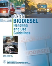 21st Century Biodiesel Fuel ¿ Business Management for Producers and Handling and Use Guidelines - Series on Renewable Energy, Biofuels, Bioenergy, and ebook by Government, U., S.