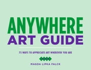 Anywhere Art Guide - 75 Ways to Appreciate Art Wherever You Are ebook by Magda Lipka Falck