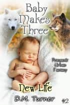 New Life - Baby Makes Three, #2 ebook by D.M. Turner