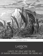 Canute the Great and the Rise of Danish Imperialism during the Viking Age ebook by Laurence Larson