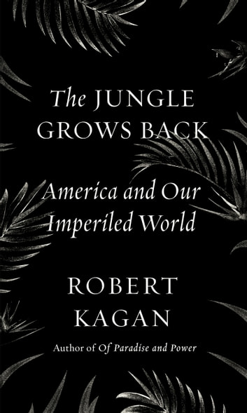 The Jungle Grows Back - America and Our Imperiled World ebook by Robert Kagan