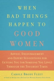 When Bad Things Happen to Good Women - Advice, Encouragement and Expert Suggestions for Getting You (or Someone You Love) Through the Toughest Times ebook by Carole  Brody Fleet