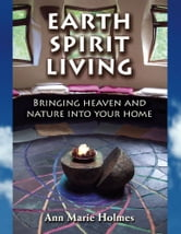 Earth Spirit Living - Bringing Heaven and Nature into Your Home ebook by Ann Marie Holmes
