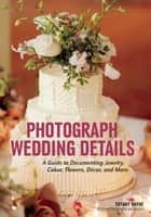 Photograph Wedding Details - A Guide to Documenting Jewelry, Cakes, Flowers, Décor, and More ebook by Tiffany Wayne