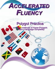 Accelerated Fluency - Polygot Practice - using the methods of hyper-polygots to learn a language ebook by Rick Dearman