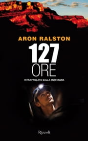 127 ore - Intrappolato dalla montagna ebook by Aron Ralston