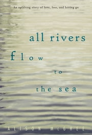 All Rivers Flow to the Sea ebook by Alison McGhee