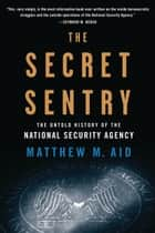 The Secret Sentry ebook by Matthew M. Aid