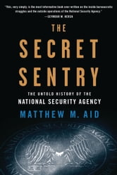 The Secret Sentry - The Untold History of the National Security Agency ebook by Matthew M. Aid