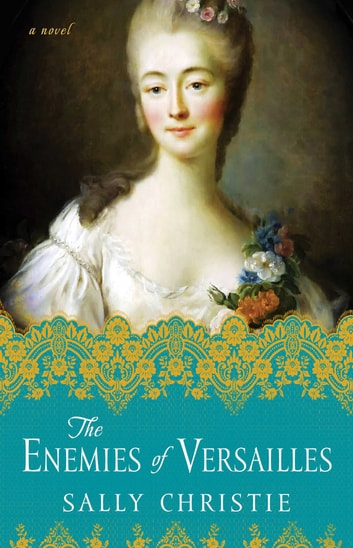 The Enemies of Versailles - A Novel ebook by Sally Christie
