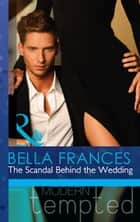 The Scandal Behind the Wedding (Mills & Boon Modern Tempted) ebook by Bella Frances