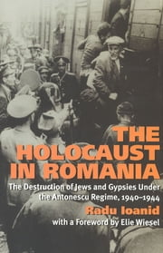 The Holocaust in Romania - The Destruction of Jews and Gypsies Under the Antonescu Regime, 1940-1944 ebook by Radu Ioanid